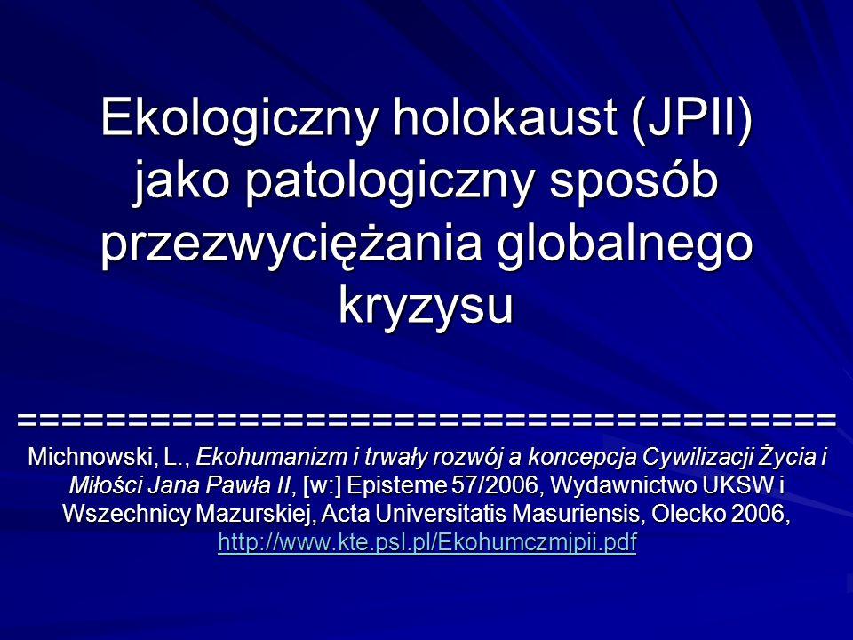 Ekologiczny holokaust (JPII) jako patologiczny sposób przezwyciężania globalnego kryzysu ===================================== Michnowski, L., Ekohumanizm i trwały rozwój a koncepcja Cywilizacji Życia i Miłości Jana Pawła II, [w:] Episteme 57/2006, Wydawnictwo UKSW i Wszechnicy Mazurskiej, Acta Universitatis Masuriensis, Olecko 2006, http://www.kte.psl.pl/Ekohumczmjpii.pdf
